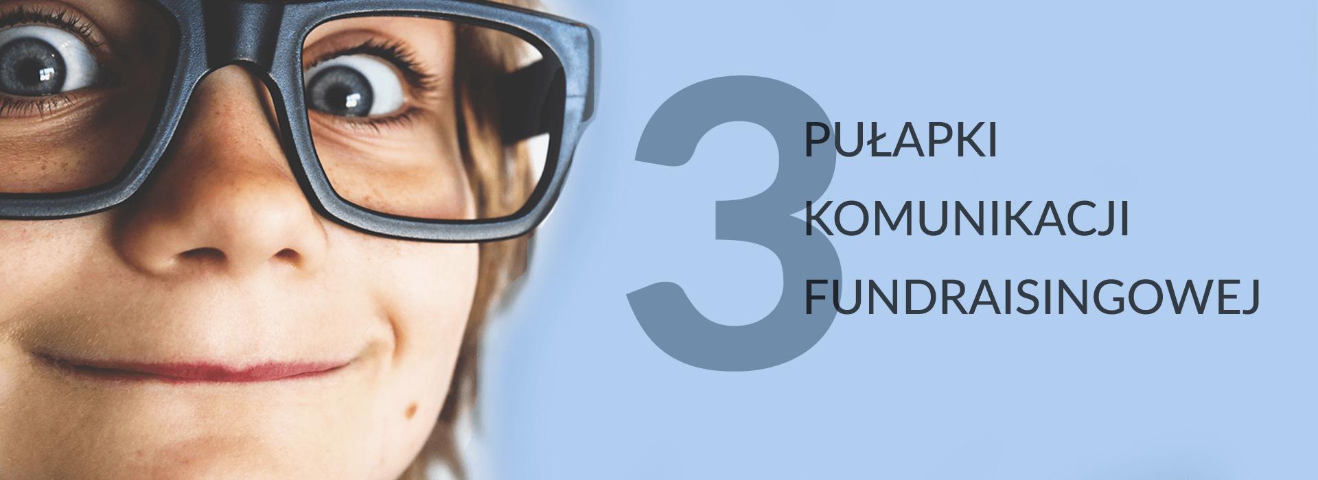 3 pułapki komunikacji fundraisingowej. Niedaj się złapać!